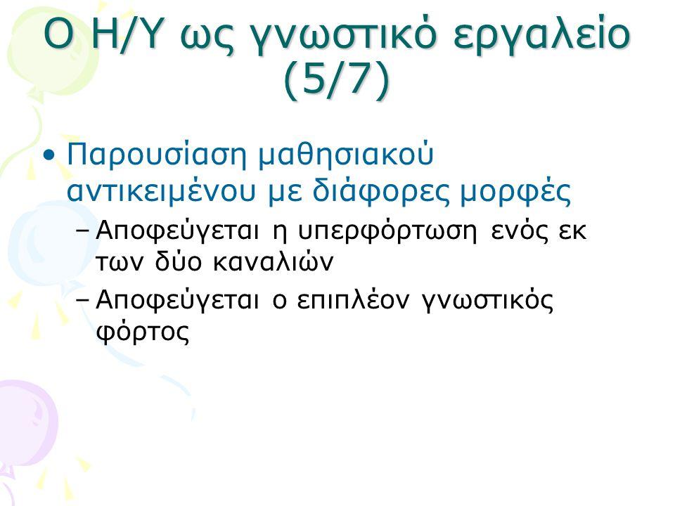 Ο Η/Υ ως γνωστικό εργαλείο (5/7) •Παρουσίαση μαθησιακού αντικειμένου με διάφορες μορφές –Αποφεύγεται η υπερφόρτωση ενός εκ των δύο καναλιών –Αποφεύγετ
