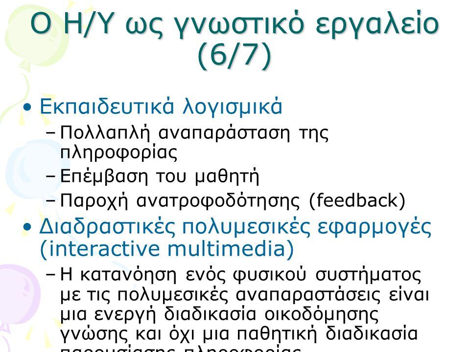 Ο Η/Υ ως γνωστικό εργαλείο (6/7) •Εκπαιδευτικά λογισμικά –Πολλαπλή αναπαράσταση της πληροφορίας –Επέμβαση του μαθητή –Παροχή ανατροφοδότησης (feedback