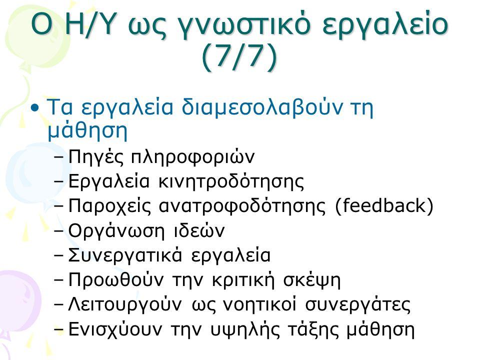 Ο Η/Υ ως γνωστικό εργαλείο (7/7) •Τα εργαλεία διαμεσολαβούν τη μάθηση –Πηγές πληροφοριών –Εργαλεία κινητροδότησης –Παροχείς ανατροφοδότησης (feedback)