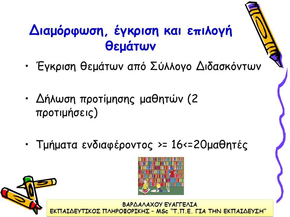 Διαμόρφωση, έγκριση και επιλογή θεμάτων •Έγκριση θεμάτων από Σύλλογο Διδασκόντων •Δήλωση προτίμησης μαθητών (2 προτιμήσεις) •Τμήματα ενδιαφέροντος >= 16<=20μαθητές ΒΑΡΔΑΛΑΧΟΥ ΕΥΑΓΓΕΛΙΑ ΕΚΠΑΙΔΕΥΤΙΚΟΣ ΠΛΗΡΟΦΟΡΙΚΗΣ – ΜSc Τ.Π.Ε.