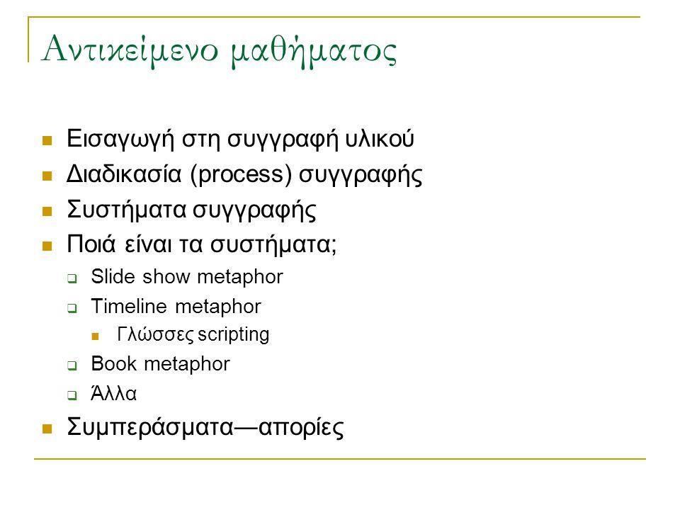Αντικείμενο μαθήματος  Eισαγωγή στη συγγραφή υλικού  Διαδικασία (process) συγγραφής  Συστήματα συγγραφής  Ποιά είναι τα συστήματα;  Slide show metaphor  Timeline metaphor  Γλώσσες scripting  Book metaphor  Άλλα  Συμπεράσματα―απορίες
