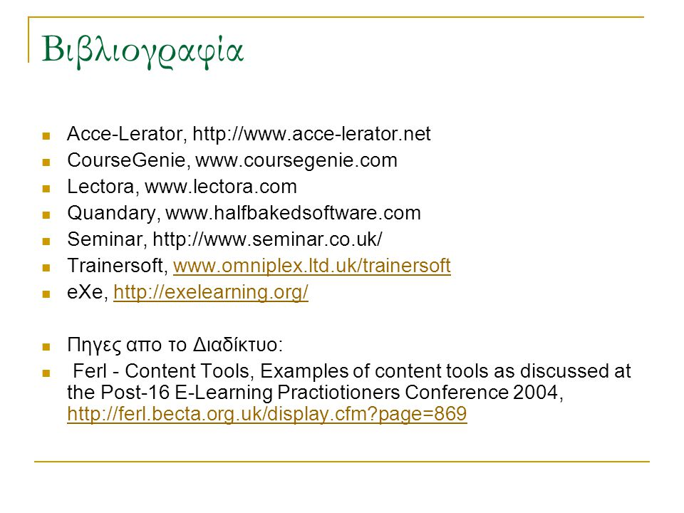Βιβλιογραφία  Acce-Lerator, http://www.acce-lerator.net  CourseGenie, www.coursegenie.com  Lectora, www.lectora.com  Quandary, www.halfbakedsoftware.com  Seminar, http://www.seminar.co.uk/  Trainersoft, www.omniplex.ltd.uk/trainersoftwww.omniplex.ltd.uk/trainersoft  eXe, http://exelearning.org/http://exelearning.org/  Πηγες απο το Διαδίκτυο:  Ferl - Content Tools, Εxamples of content tools as discussed at the Post-16 E-Learning Practiotioners Conference 2004, http://ferl.becta.org.uk/display.cfm page=869 http://ferl.becta.org.uk/display.cfm page=869