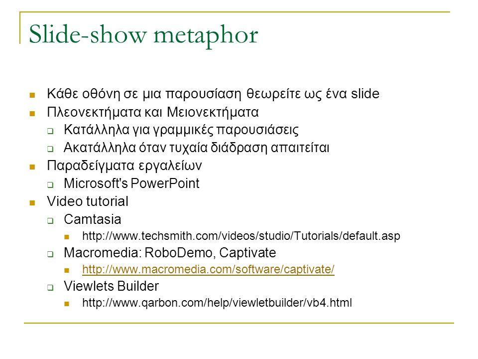 Slide-show metaphor  Κάθε οθόνη σε μια παρουσίαση θεωρείτε ως ένα slide  Πλεονεκτήματα και Μειονεκτήματα  Κατάλληλα για γραμμικές παρουσιάσεις  Ακατάλληλα όταν τυχαία διάδραση απαιτείται  Παραδείγματα εργαλείων  Microsoft s PowerPoint  Video tutorial  Camtasia  http://www.techsmith.com/videos/studio/Tutorials/default.asp  Macromedia: RoboDemo, Captivate  http://www.macromedia.com/software/captivate/ http://www.macromedia.com/software/captivate/  Viewlets Builder  http://www.qarbon.com/help/viewletbuilder/vb4.html