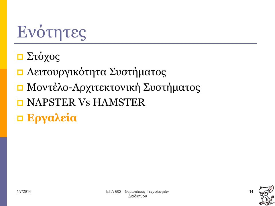 Ενότητες  Στόχος  Λειτουργικότητα Συστήματος  Μοντέλο-Αρχιτεκτονική Συστήματος  NAPSTER Vs ΗAMSTER  Εργαλεία 141/7/2014ΕΠΛ 602 - Θεμελιώσεις Τεχνολογιών Διαδικτύου