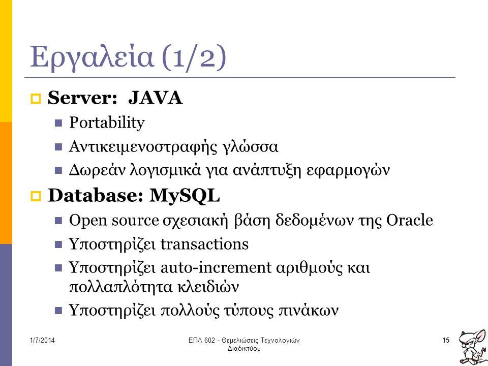Εργαλεία (1/2)  Server: JAVA  Portability  Αντικειμενοστραφής γλώσσα  Δωρεάν λογισμικά για ανάπτυξη εφαρμογών  Database: MySQL  Open source σχεσιακή βάση δεδομένων της Oracle  Υποστηρίζει transactions  Υποστηρίζει auto-increment αριθμούς και πολλαπλότητα κλειδιών  Υποστηρίζει πολλούς τύπους πινάκων 151/7/2014ΕΠΛ 602 - Θεμελιώσεις Τεχνολογιών Διαδικτύου