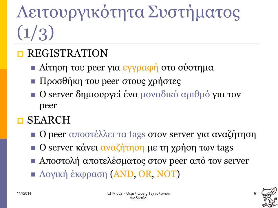 Λειτουργικότητα Συστήματος (1/3)  REGISTRATION  Αίτηση του peer για εγγραφή στο σύστημα  Προσθήκη του peer στους χρήστες  O server δημιουργεί ένα μοναδικό αριθμό για τον peer  SEARCH  Ο peer αποστέλλει τα tags στον server για αναζήτηση  Ο server κάνει αναζήτηση με τη χρήση των tags  Αποστολή αποτελέσματος στον peer από τον server  Λογική έκφραση (AND, OR, NOT) 61/7/2014ΕΠΛ 602 - Θεμελιώσεις Τεχνολογιών Διαδικτύου