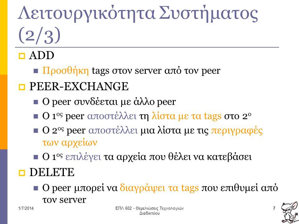 Λειτουργικότητα Συστήματος (2/3)  ADD  Προσθήκη tags στον server από τον peer  PEER-EXCHANGE  O peer συνδέεται με άλλο peer  Ο 1 ος peer αποστέλλει τη λίστα με τα tags στο 2 ο  Ο 2 ος peer αποστέλλει μια λίστα με τις περιγραφές των αρχείων  Ο 1 ος επιλέγει τα αρχεία που θέλει να κατεβάσει  DELETE  Ο peer μπορεί να διαγράψει τα tags που επιθυμεί από τον server 71/7/2014ΕΠΛ 602 - Θεμελιώσεις Τεχνολογιών Διαδικτύου