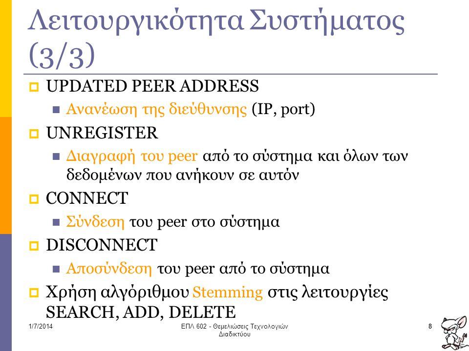 Λειτουργικότητα Συστήματος (3/3)  UPDATED PEER ADDRESS  Ανανέωση της διεύθυνσης (IP, port)  UNREGISTER  Διαγραφή του peer από το σύστημα και όλων των δεδομένων που ανήκουν σε αυτόν  CONNECT  Σύνδεση του peer στο σύστημα  DISCONNECT  Αποσύνδεση του peer από το σύστημα  Χρήση αλγόριθμου Stemming στις λειτουργίες SEARCH, ADD, DELETE 81/7/2014ΕΠΛ 602 - Θεμελιώσεις Τεχνολογιών Διαδικτύου