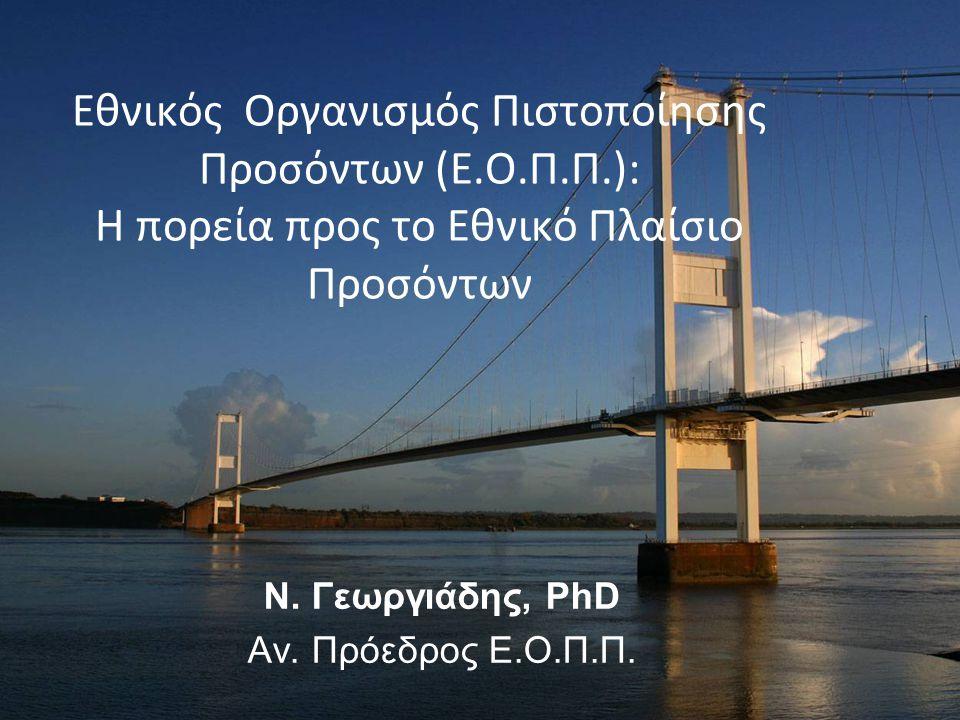 Εθνικός Οργανισμός Πιστοποίησης Προσόντων (Ε.Ο.Π.Π.): Η πορεία προς το Εθνικό Πλαίσιο Προσόντων Ν. Γεωργιάδης, PhD Αν. Πρόεδρος Ε.Ο.Π.Π.
