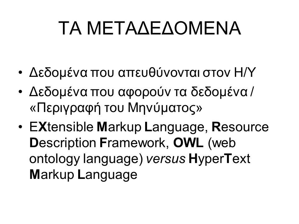 ΤΑ ΜΕΤΑΔΕΔΟΜΕΝΑ •Δεδομένα που απευθύνονται στον Η/Υ •Δεδομένα που αφορούν τα δεδομένα / «Περιγραφή του Μηνύματος» •EXtensible Markup Language, Resource Description Framework, OWL (web ontology language) versus HyperText Markup Language