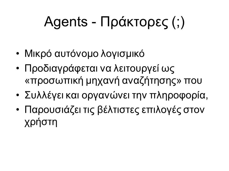 Agents - Πράκτορες (;) •Μικρό αυτόνομο λογισμικό •Προδιαγράφεται να λειτουργεί ως «προσωπική μηχανή αναζήτησης» που •Συλλέγει και οργανώνει την πληροφορία, •Παρουσιάζει τις βέλτιστες επιλογές στον χρήστη