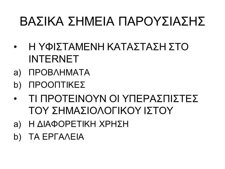 ΒΑΣΙΚΑ ΣΗΜΕΙΑ ΠΑΡΟΥΣΙΑΣΗΣ •Η ΥΦΙΣΤΑΜΕΝΗ ΚΑΤΑΣΤΑΣΗ ΣΤΟ INTERNET a)ΠΡΟΒΛΗΜΑΤΑ b)ΠΡΟΟΠΤΙΚΕΣ •ΤΙ ΠΡΟΤΕΙΝΟΥΝ ΟΙ ΥΠΕΡΑΣΠΙΣΤΕΣ ΤΟΥ ΣΗΜΑΣΙΟΛΟΓΙΚΟΥ ΙΣΤΟΥ a)Η ΔΙΑΦΟΡΕΤΙΚΗ ΧΡΗΣΗ b)ΤΑ ΕΡΓΑΛΕΙΑ
