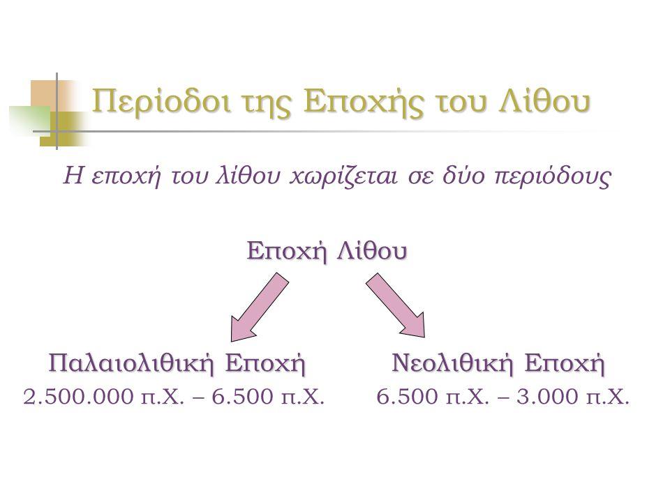 Περίοδοι της Εποχής του Λίθου Η εποχή του λίθου χωρίζεται σε δύο περιόδους Εποχή Λίθου Παλαιολιθική Εποχή Νεολιθική Εποχή 2.500.000 π.Χ. – 6.500 π.Χ.