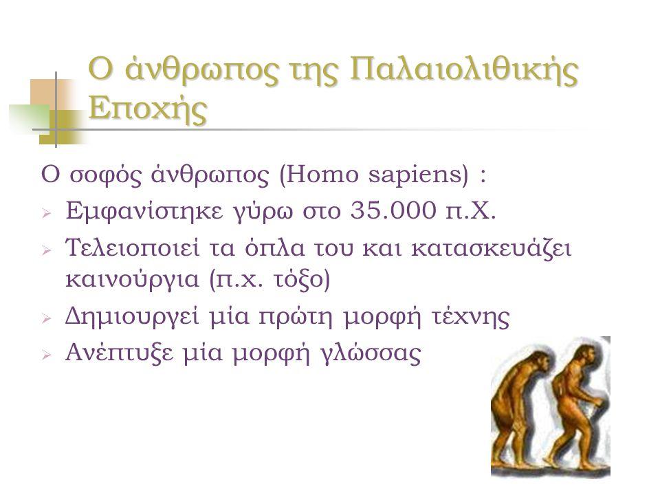 Ο άνθρωπος της Παλαιολιθικής Εποχής Ο σοφός άνθρωπος (Homo sapiens) :  Εμφανίστηκε γύρω στο 35.000 π.Χ.  Τελειοποιεί τα όπλα του και κατασκευάζει κα