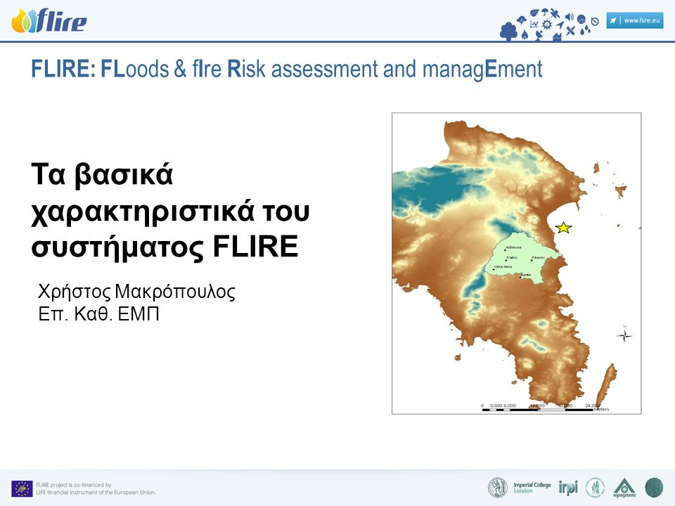 FLIRE: FL oods & f I re R isk assessment and manag E ment Τα βασικά χαρακτηριστικά του συστήματος FLIRE Χρήστος Μακρόπουλος Επ.