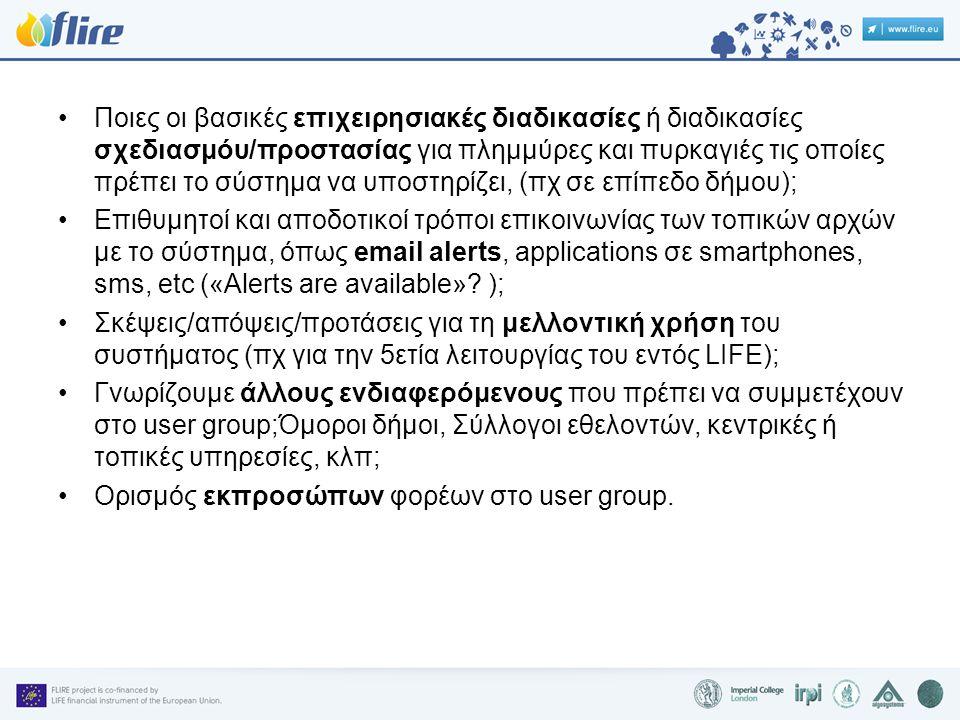•Ποιες οι βασικές επιχειρησιακές διαδικασίες ή διαδικασίες σχεδιασμόυ/προστασίας για πλημμύρες και πυρκαγιές τις οποίες πρέπει το σύστημα να υποστηρίζει, (πχ σε επίπεδο δήμου); •Επιθυμητοί και αποδοτικοί τρόποι επικοινωνίας των τοπικών αρχών με το σύστημα, όπως email alerts, applications σε smartphones, sms, etc («Alerts are available».