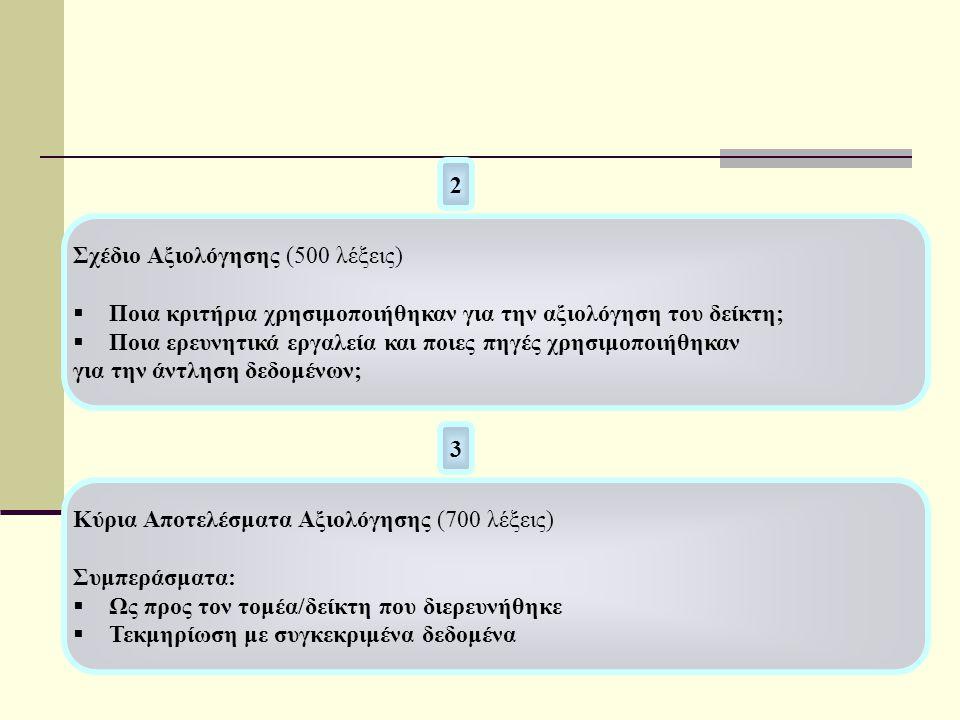 Σχέδιο Αξιολόγησης (500 λέξεις)  Ποια κριτήρια χρησιμοποιήθηκαν για την αξιολόγηση του δείκτη;  Ποια ερευνητικά εργαλεία και ποιες πηγές χρησιμοποιήθηκαν για την άντληση δεδομένων; 2 3 Κύρια Αποτελέσματα Αξιολόγησης (700 λέξεις) Συμπεράσματα:  Ως προς τον τομέα/δείκτη που διερευνήθηκε  Τεκμηρίωση με συγκεκριμένα δεδομένα
