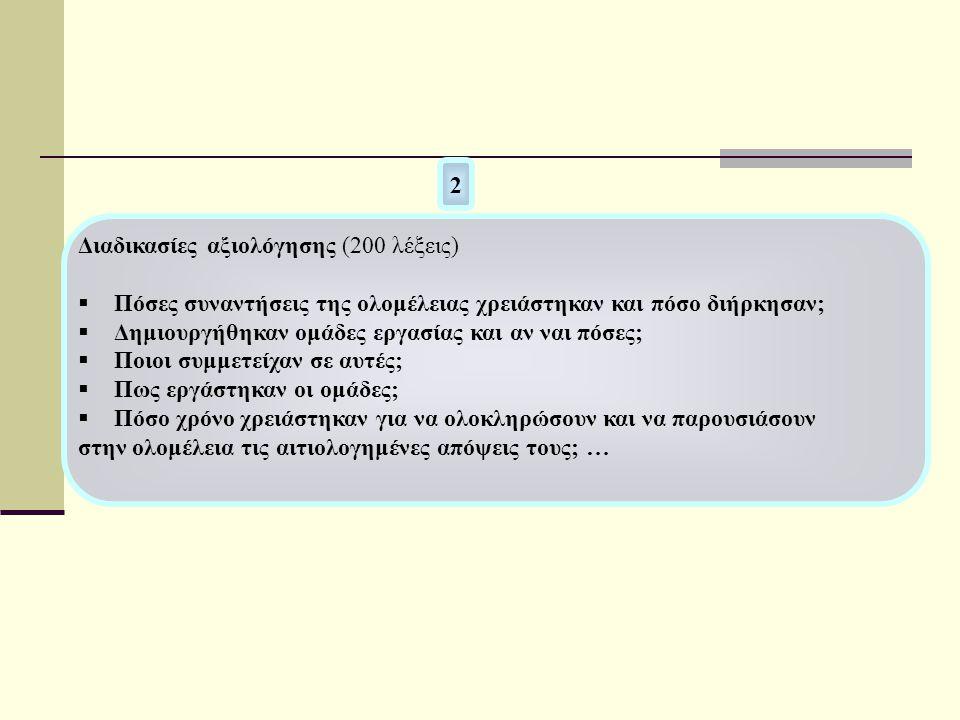 2 Διαδικασίες αξιολόγησης (200 λέξεις)  Πόσες συναντήσεις της ολομέλειας χρειάστηκαν και πόσο διήρκησαν;  Δημιουργήθηκαν ομάδες εργασίας και αν ναι πόσες;  Ποιοι συμμετείχαν σε αυτές;  Πως εργάστηκαν οι ομάδες;  Πόσο χρόνο χρειάστηκαν για να ολοκληρώσουν και να παρουσιάσουν στην ολομέλεια τις αιτιολογημένες απόψεις τους; …