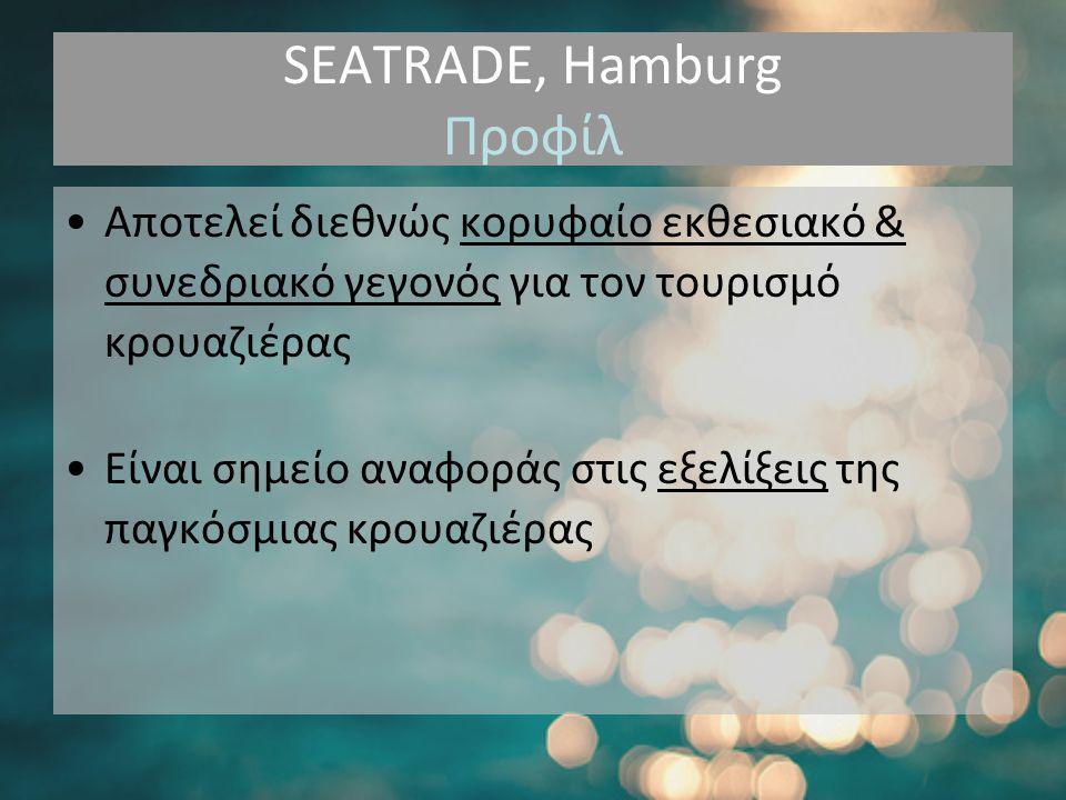 SEATRADE, Hamburg Προφίλ •Αποτελεί διεθνώς κορυφαίο εκθεσιακό & συνεδριακό γεγονός για τον τουρισμό κρουαζιέρας •Είναι σημείο αναφοράς στις εξελίξεις της παγκόσμιας κρουαζιέρας