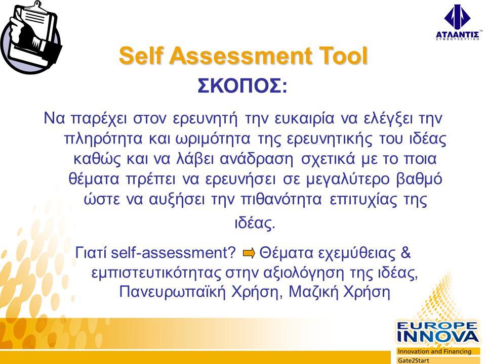 Self Assessment Tool ΣΚΟΠΟΣ: Να παρέχει στον ερευνητή την ευκαιρία να ελέγξει την πληρότητα και ωριμότητα της ερευνητικής του ιδέας καθώς και να λάβει ανάδραση σχετικά με το ποια θέματα πρέπει να ερευνήσει σε μεγαλύτερο βαθμό ώστε να αυξήσει την πιθανότητα επιτυχίας της ιδέας.