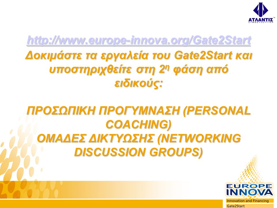 http://www.europe-innova.org/Gate2Start http://www.europe-innova.org/Gate2Start Δοκιμάστε τα εργαλεία του Gate2Start και υποστηριχθείτε στη 2 η φάση από ειδικούς: ΠΡΟΣΩΠΙΚΗ ΠΡΟΓΥΜΝΑΣΗ (PERSONAL COACHING) ΟΜΑΔΕΣ ΔΙΚΤΥΩΣΗΣ (NETWORKING DISCUSSION GROUPS) http://www.europe-innova.org/Gate2Start