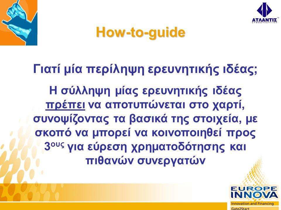 How-to-guide Γιατί μία περίληψη ερευνητικής ιδέας; Η σύλληψη μίας ερευνητικής ιδέας πρέπει να αποτυπώνεται στο χαρτί, συνοψίζοντας τα βασικά της στοιχεία, με σκοπό να μπορεί να κοινοποιηθεί προς 3 ους για εύρεση χρηματοδότησης και πιθανών συνεργατών