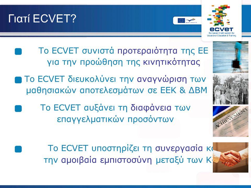 Γιατί ECVET? Το ECVET συνιστά προτεραιότητα της ΕΕ για την προώθηση της κινητικότητας Το ECVET διευκολύνει την αναγνώριση των μαθησιακών αποτελεσμάτων