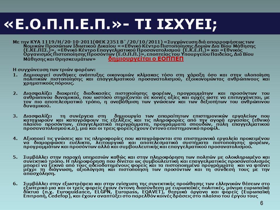 6 «Ε.Ο.Π.Π.Ε.Π.»- ΤΙ ΙΣΧΥΕΙ; Με την ΚΥΑ 1119/Η/20-10-2011(ΦΕΚ 2351 Β΄/20/10/2011) «Συγχώνευση διά απορροφήσεως των Νομικών Προσώπων Ιδιωτικού Δικαίου ««Εθνικό Κέντρο Πιστοποίησης Δομών Δια Βίου Μάθησης (Ε.ΚΕ.ΠΙΣ.)», «Εθνικό Κέντρο Επαγγελματικού Προσανατολισμού (Ε.Κ.Ε.Π.)» και «Εθνικός Οργανισμός Πιστοποίησης Προσόντων (Ε.Ο.Π.Π.)», εποπτείας του Υπουργείου Παιδείας, Διά Βίου Μάθησης και Θρησκευμάτων» δημιουργείται ο ΕΟΠΠΕΠ Η συγχώνευση των τριών φορέων: 1.Δημιουργεί συνθήκες ανάπτυξης οικονομιών κλίμακας τόσο στη χάραξη όσο και στην υλοποίηση πολιτικών πιστοποίησης και επαγγελματικού προσανατολισμού, εξοικονομώντας ανθρώπινους και χρηματικούς πόρους.
