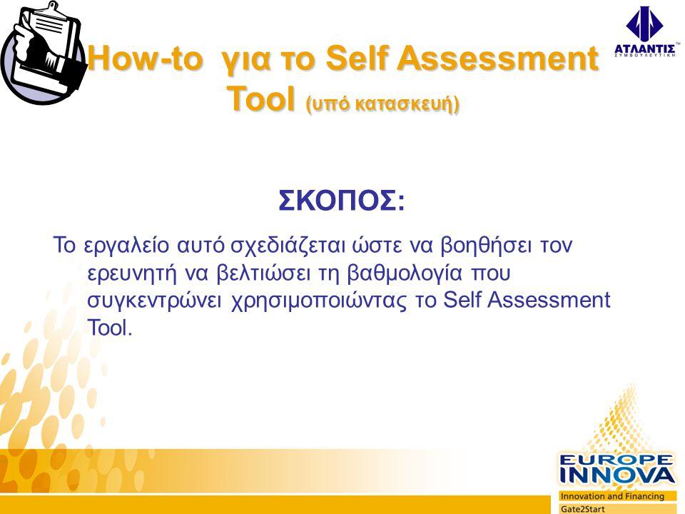 How-to για το Self Assessment Tool (υπό κατασκευή) ΣΚΟΠΟΣ: Το εργαλείο αυτό σχεδιάζεται ώστε να βοηθήσει τον ερευνητή να βελτιώσει τη βαθμολογία που συγκεντρώνει χρησιμοποιώντας το Self Assessment Tool.