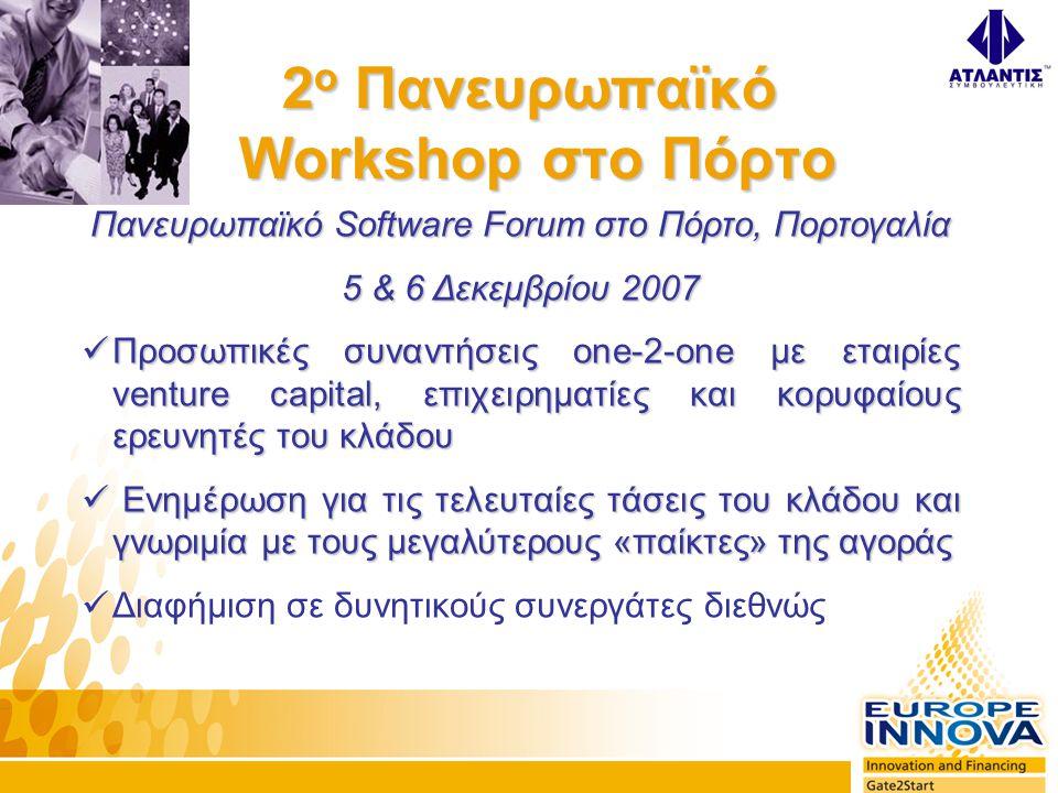 Πανευρωπαϊκό Software Forum στο Πόρτο, Πορτογαλία 5 & 6 Δεκεμβρίου 2007  Προσωπικές συναντήσεις one-2-one με εταιρίες venture capital, επιχειρηματίες και κορυφαίους ερευνητές του κλάδου  Ενημέρωση για τις τελευταίες τάσεις του κλάδου και γνωριμία με τους μεγαλύτερους «παίκτες» της αγοράς  Διαφήμιση σε δυνητικούς συνεργάτες διεθνώς 2 ο Πανευρωπαϊκό Workshop στο Πόρτο