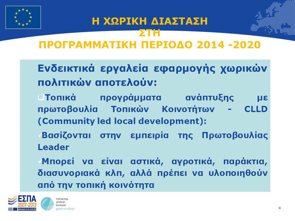 4 European Union Regional Policy – Employment, Social Affairs and Inclusion Η ΧΩΡΙΚΗ ΔΙΑΣΤΑΣΗ ΣΤΗ ΠΡΟΓΡΑΜΜΑΤΙΚΗ ΠΕΡΙΟΔΟ 2014 -2020 Ενδεικτικά εργαλεία εφαρμογής χωρικών πολιτικών αποτελούν:  Τοπικά προγράμματα ανάπτυξης με πρωτοβουλία Τοπικών Κοινοτήτων - CLLD (Community led local development):  Βασίζονται στην εμπειρία της Πρωτοβουλίας Leader  Μπορεί να είναι αστικά, αγροτικά, παράκτια, διασυνοριακά κλπ, αλλά πρέπει να υλοποιηθούν από την τοπική κοινότητα