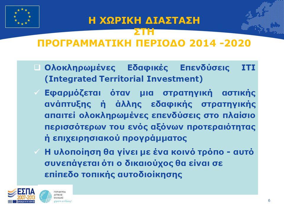 6 European Union Regional Policy – Employment, Social Affairs and Inclusion Η ΧΩΡΙΚΗ ΔΙΑΣΤΑΣΗ ΣΤΗ ΠΡΟΓΡΑΜΜΑΤΙΚΗ ΠΕΡΙΟΔΟ 2014 -2020  Ολοκληρωμένες Εδαφικές Επενδύσεις ΙΤΙ (Integrated Territorial Investment)  Εφαρμόζεται όταν μια στρατηγική αστικής ανάπτυξης ή άλλης εδαφικής στρατηγικής απαιτεί ολοκληρωμένες επενδύσεις στο πλαίσιο περισσότερων του ενός αξόνων προτεραιότητας ή επιχειρησιακού προγράμματος  Η υλοποίηση θα γίνει με ένα κοινό τρόπο - αυτό συνεπάγεται ότι ο δικαιούχος θα είναι σε επίπεδο τοπικής αυτοδιοίκησης