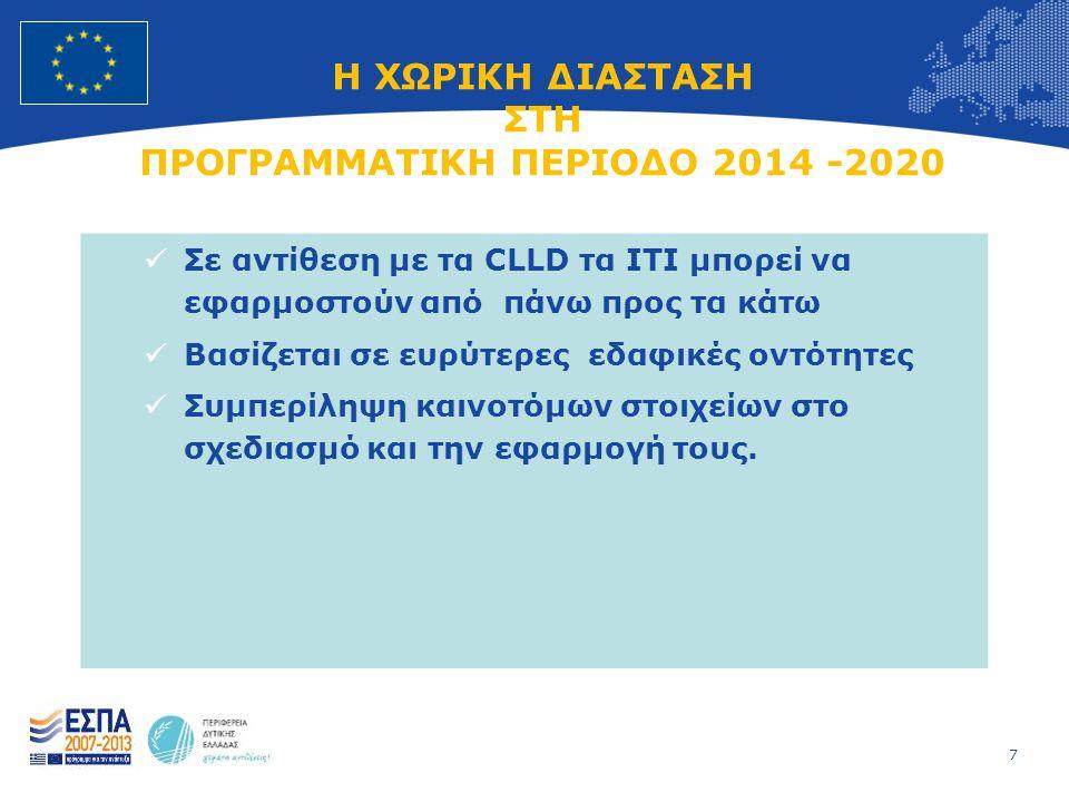 7 European Union Regional Policy – Employment, Social Affairs and Inclusion Η ΧΩΡΙΚΗ ΔΙΑΣΤΑΣΗ ΣΤΗ ΠΡΟΓΡΑΜΜΑΤΙΚΗ ΠΕΡΙΟΔΟ 2014 -2020  Σε αντίθεση με τα CLLD τα ITI μπορεί να εφαρμοστούν από πάνω προς τα κάτω  Βασίζεται σε ευρύτερες εδαφικές οντότητες  Συμπερίληψη καινοτόμων στοιχείων στο σχεδιασμό και την εφαρμογή τους.