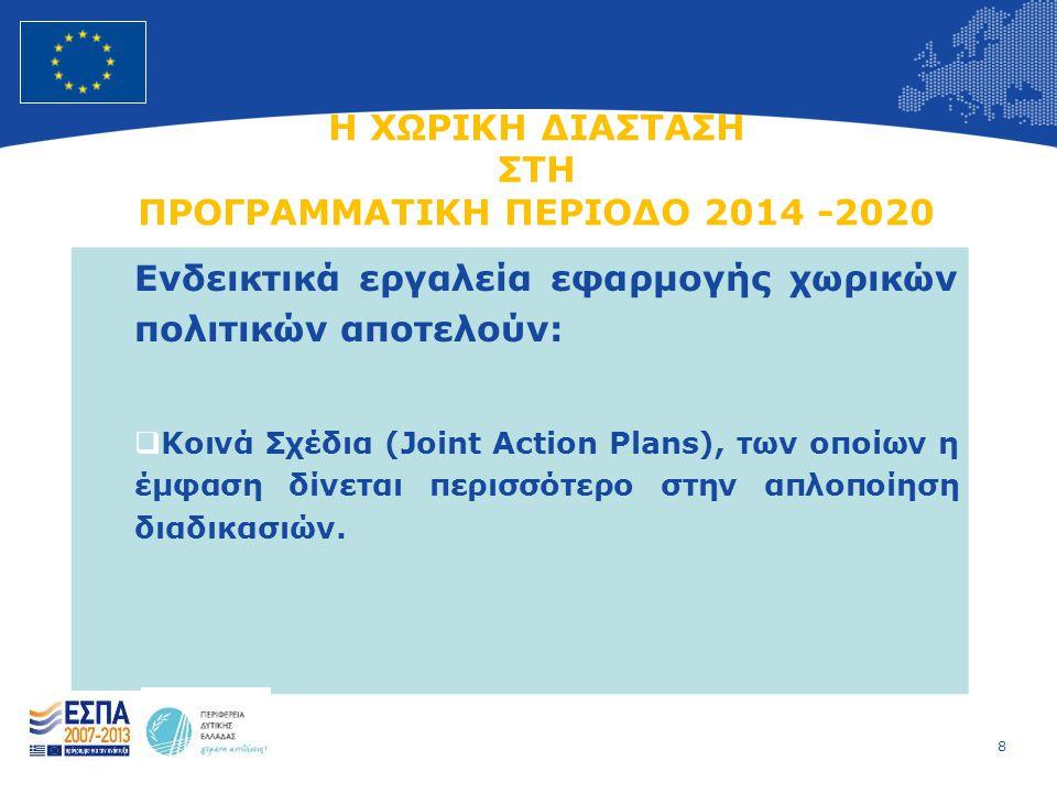 8 European Union Regional Policy – Employment, Social Affairs and Inclusion Η ΧΩΡΙΚΗ ΔΙΑΣΤΑΣΗ ΣΤΗ ΠΡΟΓΡΑΜΜΑΤΙΚΗ ΠΕΡΙΟΔΟ 2014 -2020 Ενδεικτικά εργαλεία εφαρμογής χωρικών πολιτικών αποτελούν:  Κοινά Σχέδια (Joint Action Plans), των οποίων η έμφαση δίνεται περισσότερο στην απλοποίηση διαδικασιών.