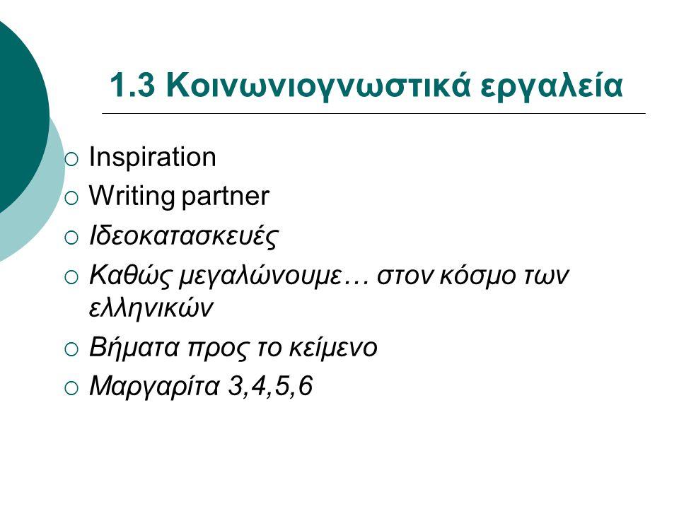 1.3 Κοινωνιογνωστικά εργαλεία  Inspiration  Writing partner  Ιδεοκατασκευές  Καθώς μεγαλώνουμε… στον κόσμο των ελληνικών  Βήματα προς το κείμενο