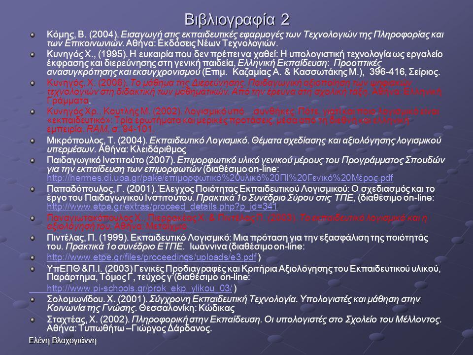 Ελένη Βλαχογιάννη Βιβλιογραφία 2 Κόμης, Β. (2004). Εισαγωγή στις εκπαιδευτικές εφαρμογές των Τεχνολογιών της Πληροφορίας και των Επικοινωνιών. Αθήνα: