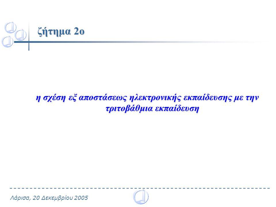 Λάρισα, 20 Δεκεμβρίου 2005 ζήτημα 2ο η σχέση εξ αποστάσεως ηλεκτρονικής εκπαίδευσης με την τριτοβάθμια εκπαίδευση