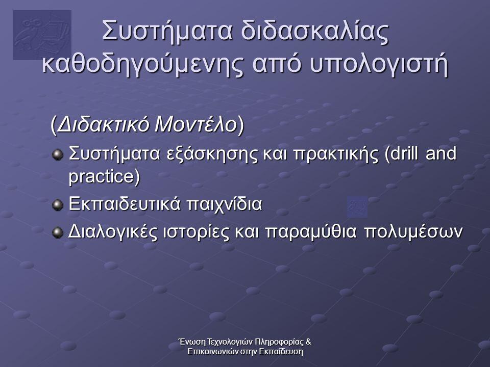 Ένωση Τεχνολογιών Πληροφορίας & Επικοινωνιών στην Εκπαίδευση Συστήματα διδασκαλίας καθοδηγούμενης από υπολογιστή (Διδακτικό Μοντέλο) Συστήματα εξάσκησης και πρακτικής (drill and practice) Εκπαιδευτικά παιχνίδια Διαλογικές ιστορίες και παραμύθια πολυμέσων