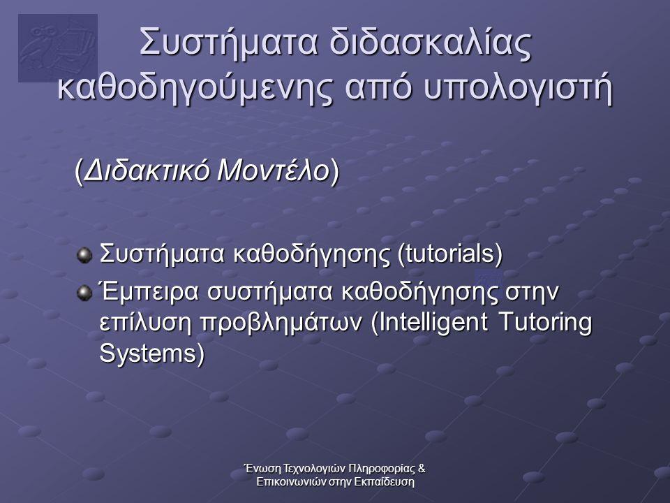 Ένωση Τεχνολογιών Πληροφορίας & Επικοινωνιών στην Εκπαίδευση Συστήματα διδασκαλίας καθοδηγούμενης από υπολογιστή (Διδακτικό Μοντέλο) Συστήματα καθοδήγησης (tutorials) Έμπειρα συστήματα καθοδήγησης στην επίλυση προβλημάτων (Intelligent Tutoring Systems)