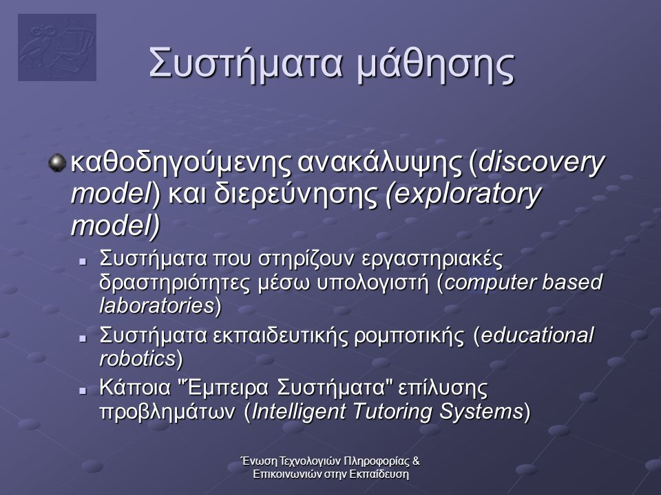 Ένωση Τεχνολογιών Πληροφορίας & Επικοινωνιών στην Εκπαίδευση Συστήματα μάθησης καθοδηγούμενης ανακάλυψης (discovery model) και διερεύνησης (exploratory model)  Συστήματα που στηρίζουν εργαστηριακές δραστηριότητες μέσω υπολογιστή (computer based laboratories)  Συστήματα εκπαιδευτικής ρομποτικής (educational robotics)  Κάποια Έμπειρα Συστήματα επίλυσης προβλημάτων (Intelligent Tutoring Systems)