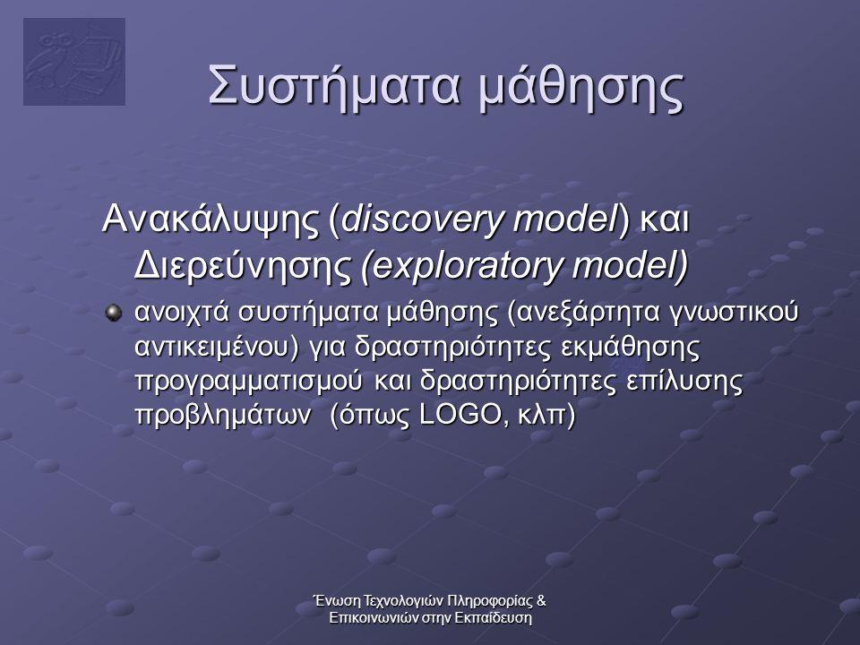 Ένωση Τεχνολογιών Πληροφορίας & Επικοινωνιών στην Εκπαίδευση Συστήματα μάθησης Ανακάλυψης (discovery model) και Διερεύνησης (exploratory model) ανοιχτά συστήματα μάθησης (ανεξάρτητα γνωστικού αντικειμένου) για δραστηριότητες εκμάθησης προγραμματισμού και δραστηριότητες επίλυσης προβλημάτων (όπως LOGO, κλπ)