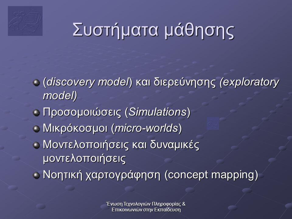 Ένωση Τεχνολογιών Πληροφορίας & Επικοινωνιών στην Εκπαίδευση Συστήματα μάθησης (discovery model) και διερεύνησης (exploratory model) Προσομοιώσεις (Simulations) Μικρόκοσμοι (micro-worlds) Μοντελοποιήσεις και δυναμικές μοντελοποιήσεις Νοητική χαρτογράφηση (concept mapping)