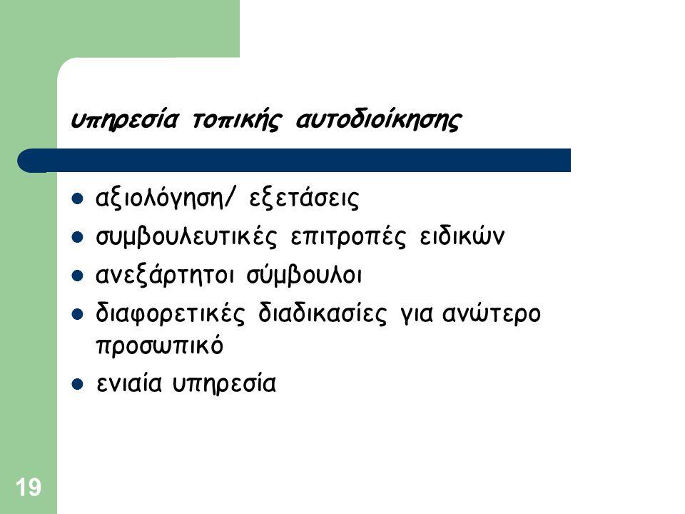 19 υπηρεσία τοπικής αυτοδιοίκησης  αξιολόγηση/ εξετάσεις  συμβουλευτικές επιτροπές ειδικών  ανεξάρτητοι σύμβουλοι  διαφορετικές διαδικασίες για αν