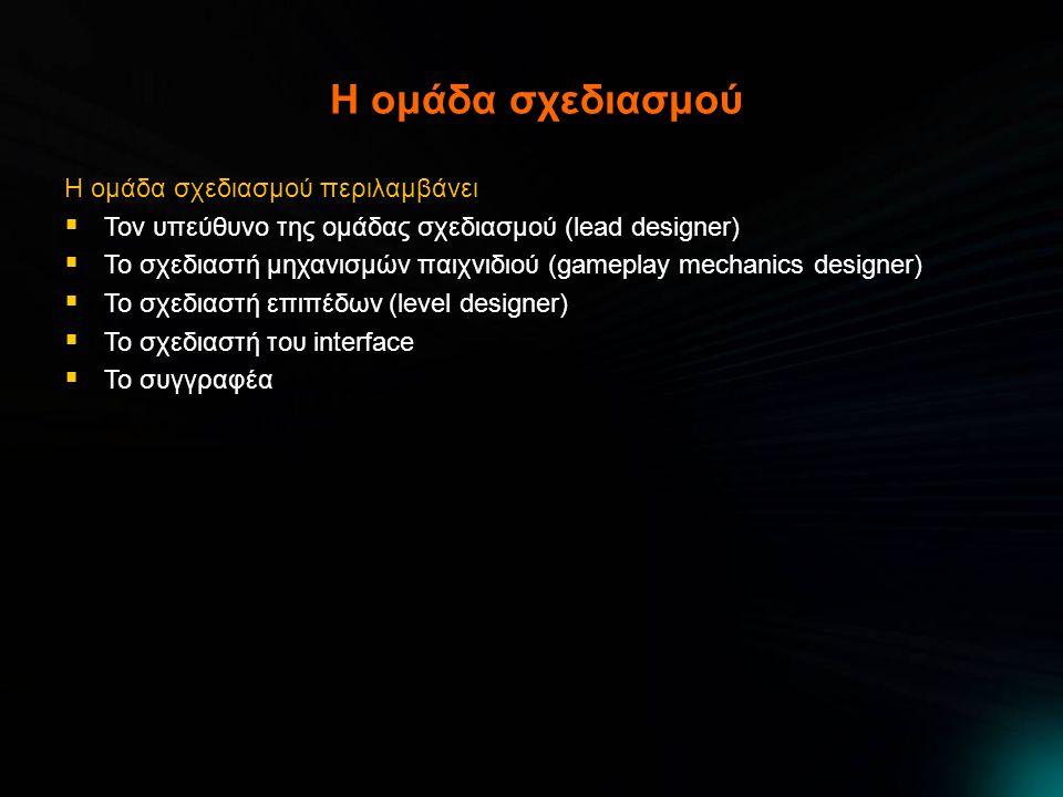Η ομάδα σχεδιασμού Η ομάδα σχεδιασμού περιλαμβάνει  Τον υπεύθυνο της ομάδας σχεδιασμού (lead designer)  Το σχεδιαστή μηχανισμών παιχνιδιού (gameplay mechanics designer)  Το σχεδιαστή επιπέδων (level designer)  Το σχεδιαστή του interface  Το συγγραφέα
