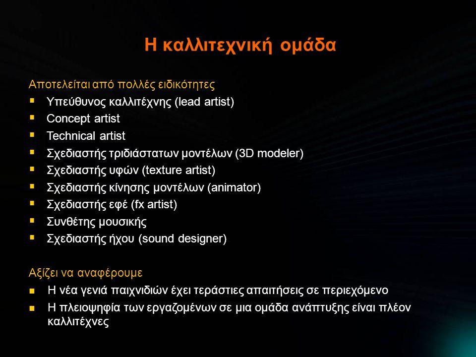 H καλλιτεχνική ομάδα Αποτελείται από πολλές ειδικότητες  Υπεύθυνος καλλιτέχνης (lead artist)  Concept artist  Technical artist  Σχεδιαστής τριδιάστατων μοντέλων (3D modeler)  Σχεδιαστής υφών (texture artist)  Σχεδιαστής κίνησης μοντέλων (animator)  Σχεδιαστής εφέ (fx artist)  Συνθέτης μουσικής  Σχεδιαστής ήχου (sound designer) Αξίζει να αναφέρουμε  Η νέα γενιά παιχνιδιών έχει τεράστιες απαιτήσεις σε περιεχόμενο  Η πλειοψηφία των εργαζομένων σε μια ομάδα ανάπτυξης είναι πλέον καλλιτέχνες