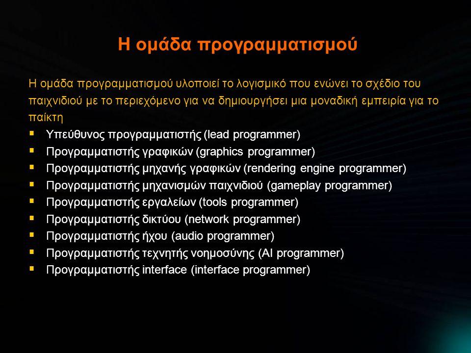H ομάδα προγραμματισμού Η ομάδα προγραμματισμού υλοποιεί το λογισμικό που ενώνει το σχέδιο του παιχνιδιού με το περιεχόμενο για να δημιουργήσει μια μοναδική εμπειρία για το παίκτη  Υπεύθυνος προγραμματιστής (lead programmer)  Προγραμματιστής γραφικών (graphics programmer)  Προγραμματιστής μηχανής γραφικών (rendering engine programmer)  Προγραμματιστής μηχανισμών παιχνιδιού (gameplay programmer)  Προγραμματιστής εργαλείων (tools programmer)  Προγραμματιστής δικτύου (network programmer)  Προγραμματιστής ήχου (audio programmer)  Προγραμματιστής τεχνητής νοημοσύνης (AI programmer)  Προγραμματιστής interface (interface programmer)