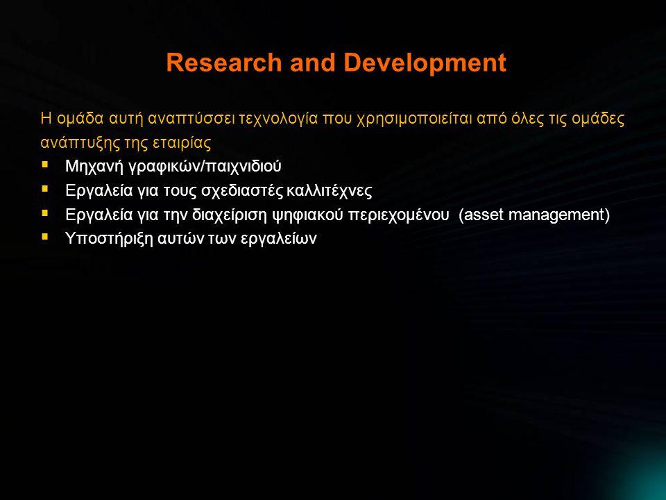 Research and Development Η ομάδα αυτή αναπτύσσει τεχνολογία που χρησιμοποιείται από όλες τις ομάδες ανάπτυξης της εταιρίας  Μηχανή γραφικών/παιχνιδιού  Εργαλεία για τους σχεδιαστές καλλιτέχνες  Εργαλεία για την διαχείριση ψηφιακού περιεχομένου (asset management)  Υποστήριξη αυτών των εργαλείων