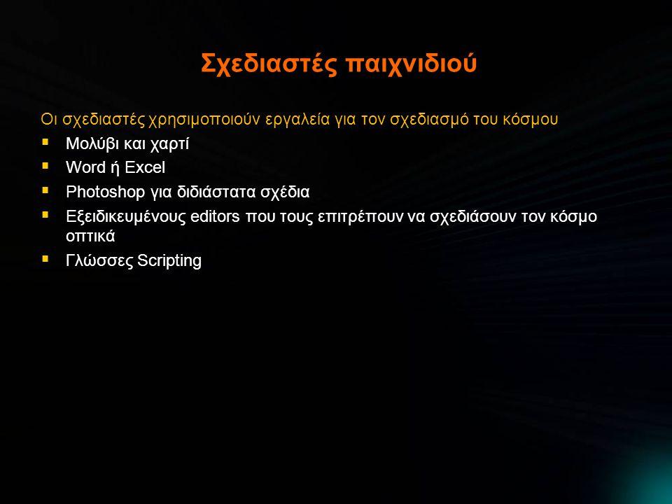Σχεδιαστές παιχνιδιού Οι σχεδιαστές χρησιμοποιούν εργαλεία για τον σχεδιασμό του κόσμου  Μολύβι και χαρτί  Word ή Excel  Photoshop για διδιάστατα σχέδια  Εξειδικευμένους editors που τους επιτρέπουν να σχεδιάσουν τον κόσμο οπτικά  Γλώσσες Scripting