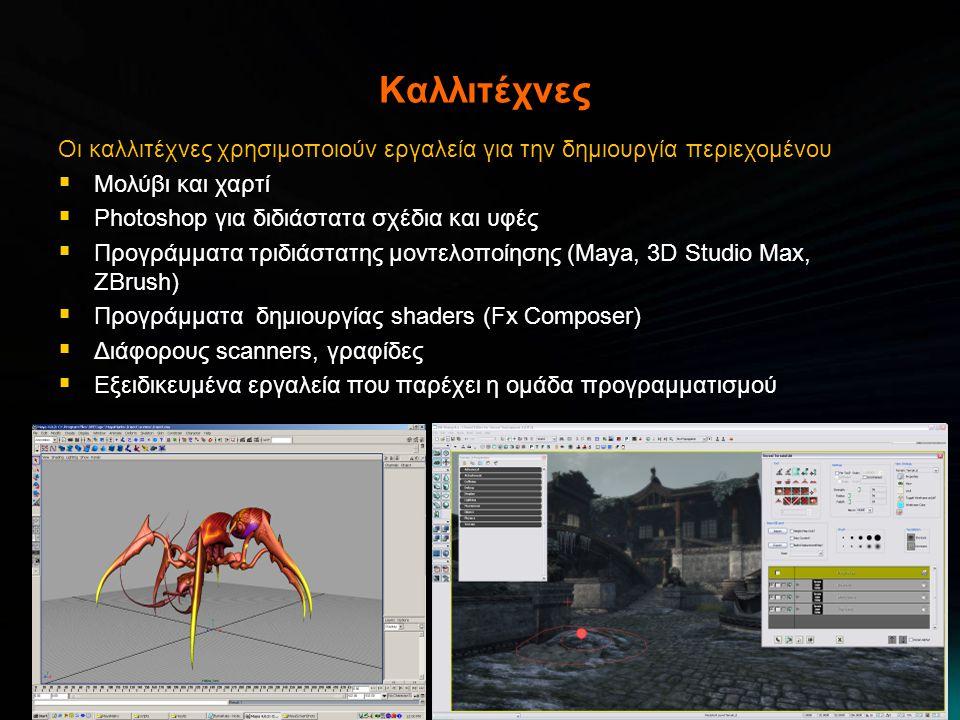 Καλλιτέχνες Οι καλλιτέχνες χρησιμοποιούν εργαλεία για την δημιουργία περιεχομένου  Μολύβι και χαρτί  Photoshop για διδιάστατα σχέδια και υφές  Προγράμματα τριδιάστατης μοντελοποίησης (Maya, 3D Studio Max, ZBrush)  Προγράμματα δημιουργίας shaders (Fx Composer)  Διάφορους scanners, γραφίδες  Εξειδικευμένα εργαλεία που παρέχει η ομάδα προγραμματισμού