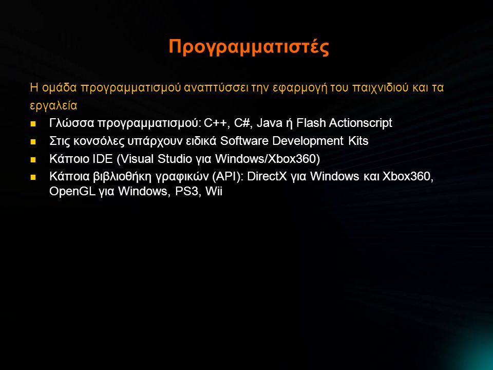 Προγραμματιστές Η ομάδα προγραμματισμού αναπτύσσει την εφαρμογή του παιχνιδιού και τα εργαλεία  Γλώσσα προγραμματισμού: C++, C#, Java ή Flash Actionscript  Στις κονσόλες υπάρχουν ειδικά Software Development Kits  Κάποιο IDE (Visual Studio για Windows/Xbox360)  Κάποια βιβλιοθήκη γραφικών (API): DirectX για Windows και Xbox360, OpenGL για Windows, PS3, Wii